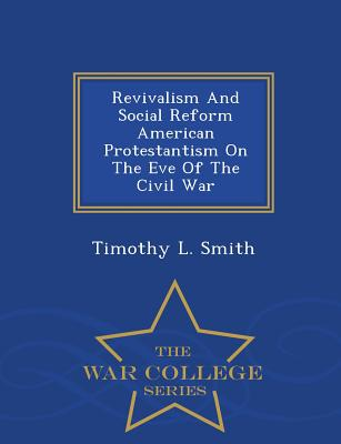Revivalism and Social Reform American Protestantism on the Eve of the Civil War - War College Series - Smith, Timothy L