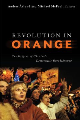Revolution in Orange: The Origins of Ukraine's Democratic Breakthrough - Aslund, Anders (Editor), and McFaul, Michael, Professor, PhD (Editor)