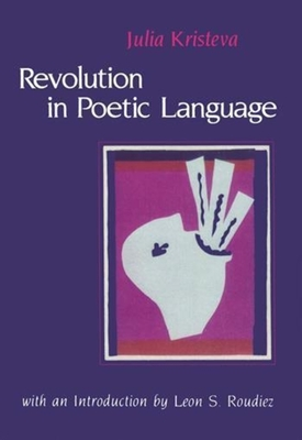 Revolution in Poetic Language - Kristeva, Julia, and Waller, Margaret (Translated by), and Roudiez, Leon (Foreword by)