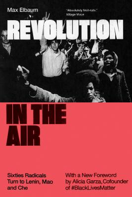 Revolution in the Air: Sixties Radicals Turn to Lenin, Mao and Che - Elbaum, Max, and Garza, Alicia (Foreword by)