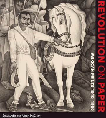 Revolution on Paper: Mexican Prints 1910-1960 - Ades, Dawn, and McClean, Alison