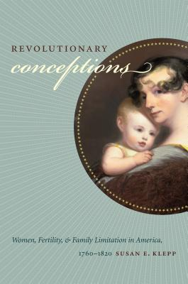 Revolutionary Conceptions: Women, Fertility, and Family Limitation in America, 1760-1820 - Klepp, Susan E