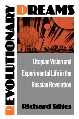 Revolutionary Dreams: Utopian Vision and Experimental Life in the Russian Revolution - Stites, Richard