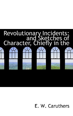 Revolutionary Incidents: And Sketches of Character, Chiefly in the - Caruthers, E W