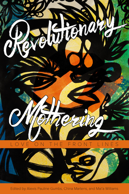 Revolutionary Mothering: Love on the Front Lines - Gumbs, Alexis Pauline (Editor), and Martens, China (Editor), and Williams, Mai'a (Editor)