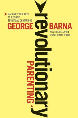 Revolutionary Parenting: Raising Your Kids to Become Spiritual Champions - Barna, George, Dr.