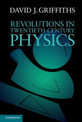 Revolutions in Twentieth-Century Physics - Griffiths, David J.