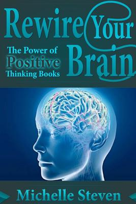 Rewire Your Brain: The Power of Positive Thinking Books - Steven, Michelle
