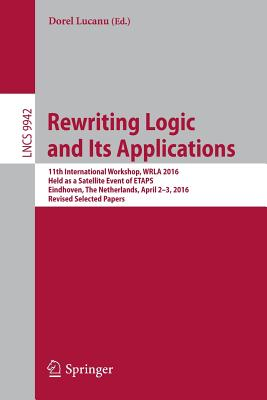 Rewriting Logic and Its Applications: 11th International Workshop, Wrla 2016, Held as a Satellite Event of Etaps, Eindhoven, the Netherlands, April 2-3, 2016, Revised Selected Papers - Lucanu, Dorel (Editor)