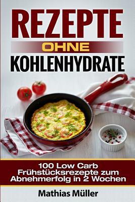 Rezepte Ohne Kohlenhydrate - 100 Low Carb Fruhstucksrezepte Zum Abnehmerfolg in 2 Wochen - Muller, Mathias