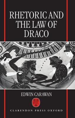 Rhetoric and the Law of Draco - Carawan, Edwin
