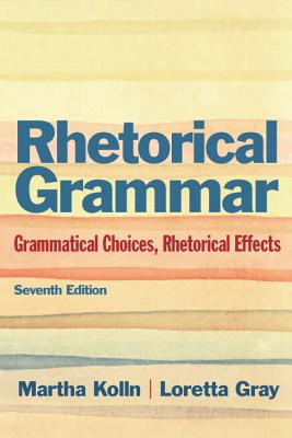 Rhetoric Grammar: Grammatical Choices, Rhetorical Effects with New MyCompLab -- Access Card Package - Kolln, Martha J., and Gray, Loretta S.