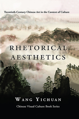 Rhetorical Aesthetics: Twentieth-Century Chinese Arts in the Context of Culture - Yichuan, Wang
