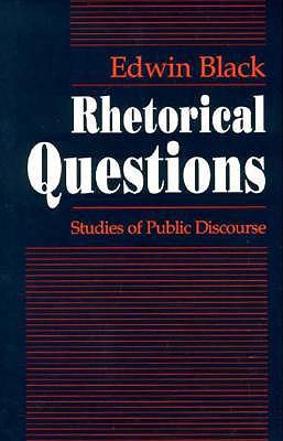 Rhetorical Questions: Studies of Public Discourse - Black, Edwin