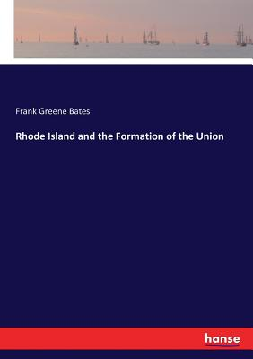 Rhode Island and the Formation of the Union - Bates, Frank Greene