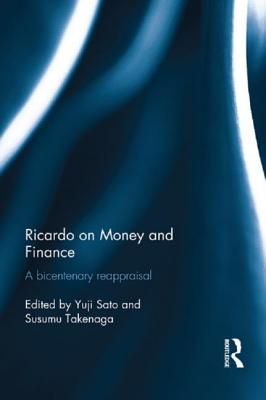 Ricardo on Money and Finance: A Bicentenary Reappraisal - Sato, Yuji (Editor), and Takenaga, Susumu (Editor)
