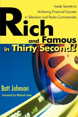 Rich and Famous in Thirty Seconds: Inside Secrets to Achieving Financial Success in Television and Radio Commercials - Johnson, Batt, and Lewis, Richard (Foreword by)