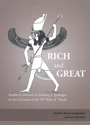Rich and Great: Studies in Honour of Anthony J. Spalinger on the Occasion of His 70th Feast of Thoth - Landgrafova, Renata (Editor), and Mynarova, Jana (Editor)