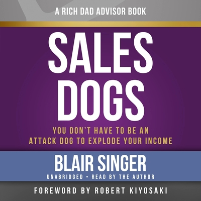 Rich Dad Advisors: Salesdogs: You Don't Have to Be an Attack Dog to Explode Your Income - Singer, Blair, and Author (Read by)