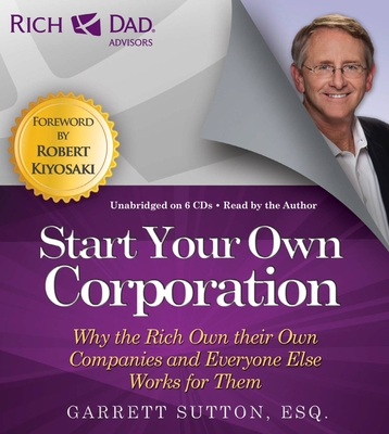 Rich Dad Advisors: Start Your Own Corporation: Why the Rich Own Their Own Companies and Everyone Else Works for Them - Sutton, Garrett, ESQ., and Author (Read by), and Stratton, Steve (Read by)