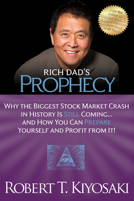 Rich Dad's Prophecy: Why the Biggest Stock Market Crash in History Is Still Coming...and How You Can Prepare Yourself and Profit from It! - Kiyosaki, Robert T