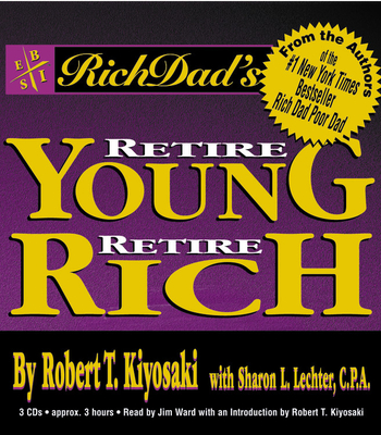 Rich Dad's Retire Young, Retire Rich: How to Get Rich Quickly and Stay Rich Forever! - Kiyosaki, Robert T (Read by), and Lechter, Sharon L, CPA, and Ward, Jim (Read by)