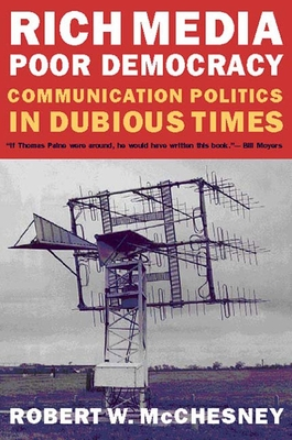 Rich Media, Poor Democracy: Communication Politics in Dubious Times - McChesney, Robert Waterman