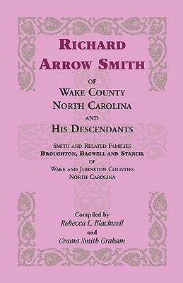 Richard Arrow Smith of Wake County, North Carolina, and His Descendants: Smith and Related Families of Wake and Johnston Counties, North Carolina - Blackwell, Rebecca L (re, and Graham, Crama Smith