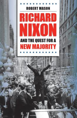 Richard Nixon and the Quest for a New Majority - Mason, Robert, Dr.