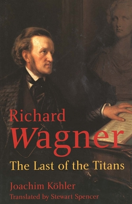 Richard Wagner: The Last of the Titans - Kohler, Joachim, and Spencer, Stewart, Mr. (Translated by)