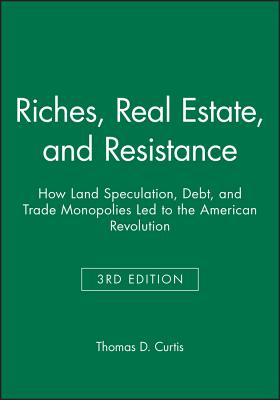 Riches, Real Estate, and Resistance: How Land Speculation, Debt, and Trade Monopolies Led to the American Revolution - Curtis, Thomas D.