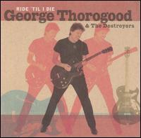 Ride 'Til I Die - George Thorogood & the Destroyers