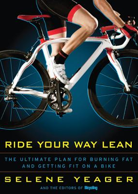 Ride Your Way Lean: The Ultimate Plan for Burning Fat and Getting Fit on a Bike - Yeager, Selene, and Editors of Bicycling Magazine