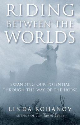Riding Between the Worlds: Expanding Our Potential Through the Way of the Horse - Kohanov, Linda