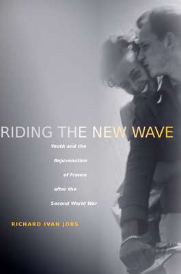 Riding the New Wave: Youth and the Rejuvenation of France After the Second World War - Jobs, Richard Ivan