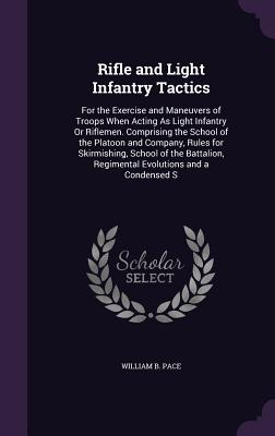 Rifle and Light Infantry Tactics: For the Exercise and Maneuvers of Troops When Acting as Light Infantry or Riflemen. Comprising the School of the Platoon and Company, Rules for Skirmishing, School of the Battalion, Regimental Evolutions and a Condensed S - Pace, William B