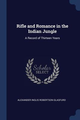 Rifle and Romance in the Indian Jungle: A Record of Thirteen Years - Glasfurd, Alexander Inglis Robertson