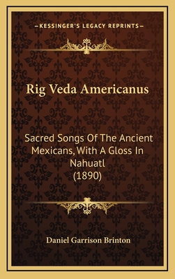 Rig Veda Americanus: Sacred Songs of the Ancient Mexicans, with a Gloss in Nahuatl (1890) - Brinton, Daniel Garrison