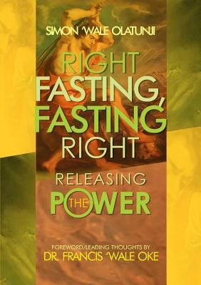 Right Fasting, Fasting Right: Releasing the Power - Olatunji, Simon Wale