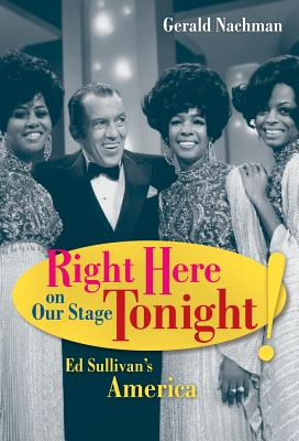Right Here on Our Stage Tonight!: Ed Sullivan's America - Nachman, Gerald