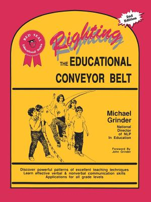 Righting the Educational Conveyor Belt - Grinder, Michael, and Stephens, Lori (Editor), and Doone, Bonny (Foreword by), and Grinder, John, Dr. (Foreword by)