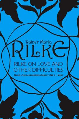 Rilke on Love and Other Difficulties: Translations and Considerations - Rilke, Rainer Maria, and Mood, John J L (Translated by)