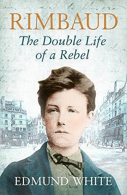 Rimbaud: The Double Life of a Rebel - White, Edmund