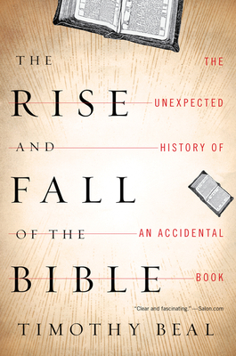 Rise and Fall of the Bible: The Unexpected History of an Accidental Book - Beal, Timothy