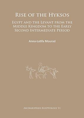 Rise of the Hyksos: Egypt and the Levant from the Middle Kingdom to the Early Second Intermediate Period - Mourad, Anna-Latifa