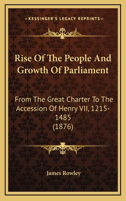Rise of the People and Growth of Parliament: From the Great Charter to the Accession of Henry VII, 1215-1485 (1876) - Rowley, James
