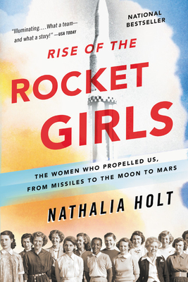 Rise of the Rocket Girls: The Women Who Propelled Us, from Missiles to the Moon to Mars - Holt, Nathalia