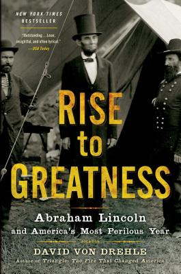 Rise to Greatness: Abraham Lincoln and America's Most Perilous Year - Von Drehle, David