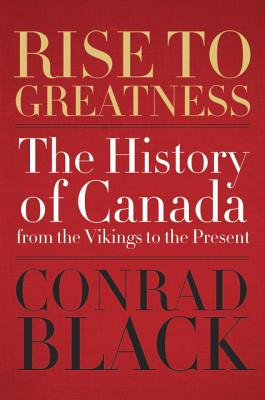 Rise To Greatness: The History of Canada from the Vikings to the Present - Black, Conrad