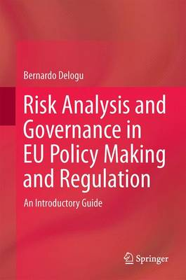 Risk Analysis and Governance in EU Policy Making and Regulation: An Introductory Guide - Delogu, Bernardo